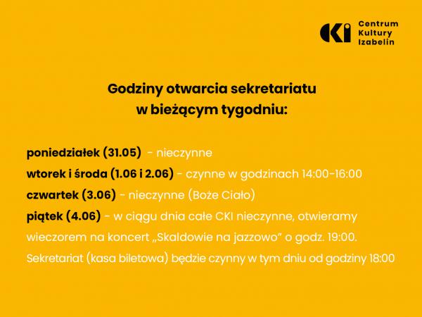 """na zdjęciu znajdują się informację o godzinach otwarcia sekretariatu: poniedziałek (31.05) - nieczynne wtorek i środa (1.06 i 2.06) czynne w godzinach 14:00 - 16:00 czwartek (3.06) - nieczynne (Boże Ciało) piątek (4.06) - w ciągu dnia Centrum Kultury Izabelin jest nieczynne, otwieramy wieczorem na koncert """"Skaldowie na jazzowo"""" o godz. 19:00. Sekretariat (kasa biletowa) będzie czynny w tym dniu od godz. 18:00"""